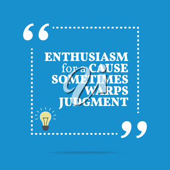 Inspirational motivational quote. Enthusiasm for a cause sometimes warps judgment. Simple trendy design.